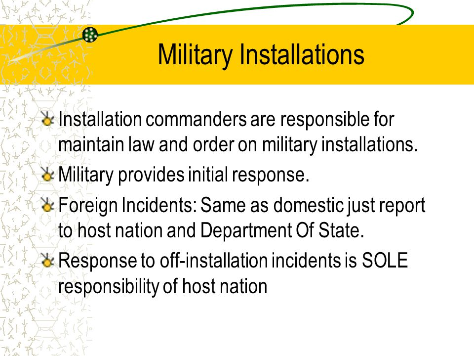 Military Installations Installation commanders are responsible for maintain law and order on military installations. Military provides initial respons