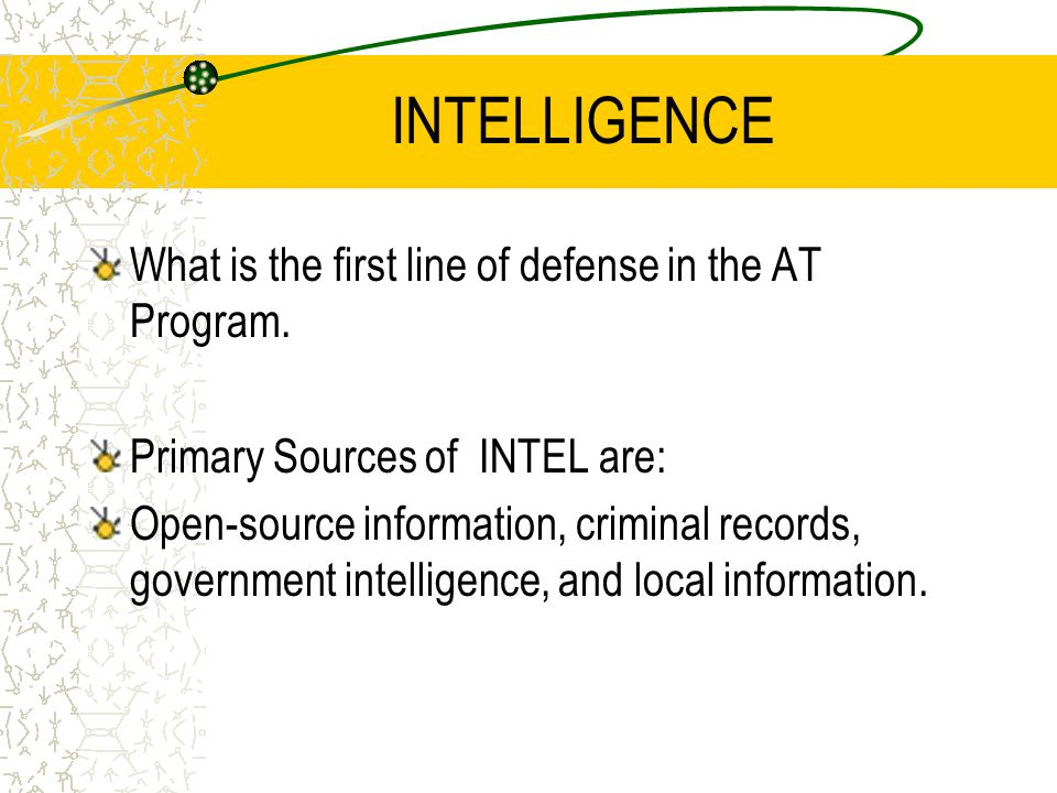 INTELLIGENCE What is the first line of defense in the AT Program. Primary Sources of INTEL are: Open-source information, criminal records, government