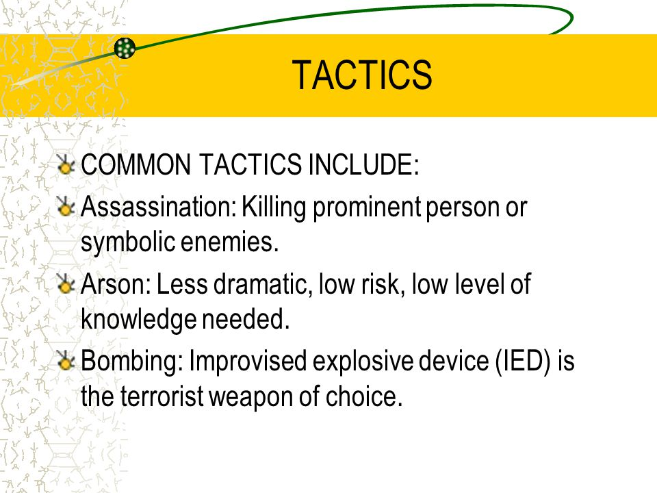 TACTICS COMMON TACTICS INCLUDE: Assassination: Killing prominent person or symbolic enemies. Arson: Less dramatic, low risk, low level of knowledge ne