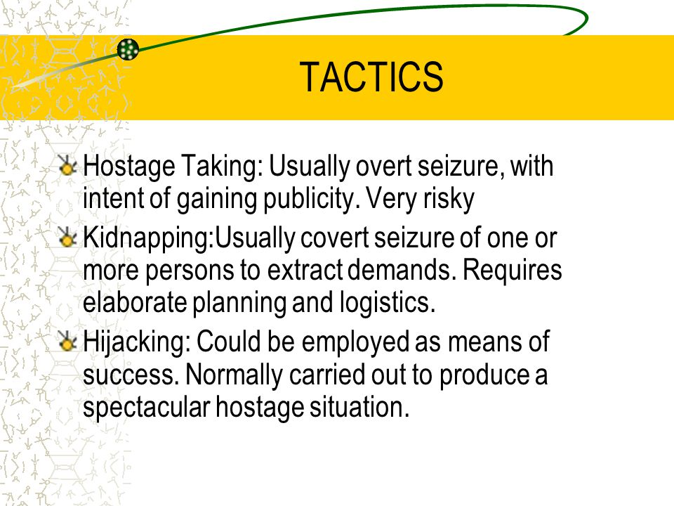 TACTICS Hostage Taking: Usually overt seizure, with intent of gaining publicity. Very risky Kidnapping:Usually covert seizure of one or more persons t