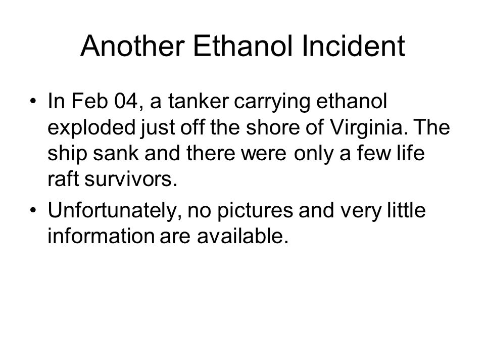 Another Ethanol Incident In Feb 04, a tanker carrying ethanol exploded just off the shore of Virginia. The ship sank and there were only a few life ra