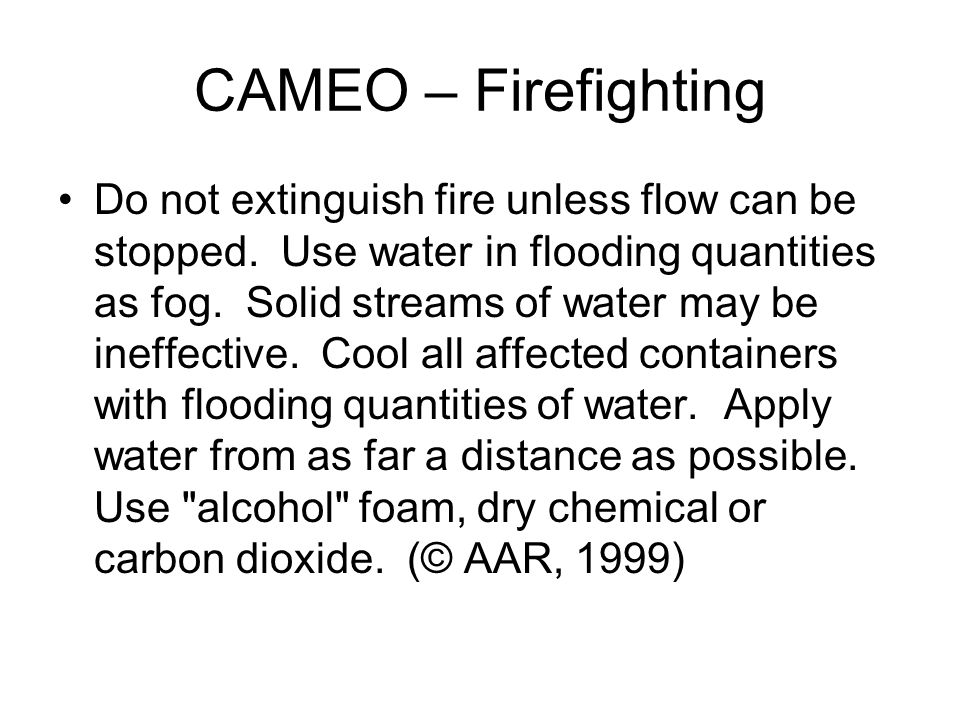 CAMEO – Firefighting Do not extinguish fire unless flow can be stopped. Use water in flooding quantities as fog. Solid streams of water may be ineffec