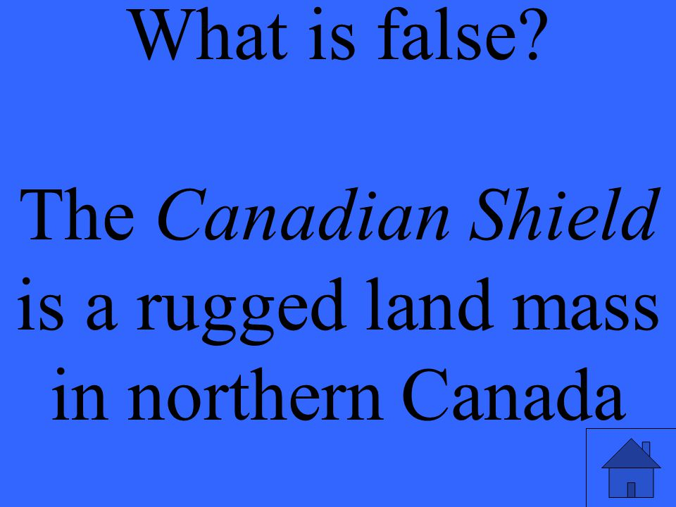 What is false? The Canadian Shield is a rugged land mass in northern Canada