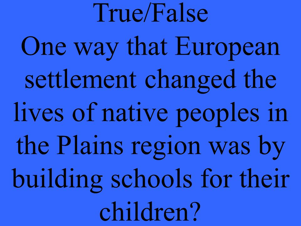 True/False One way that European settlement changed the lives of native peoples in the Plains region was by building schools for their children?