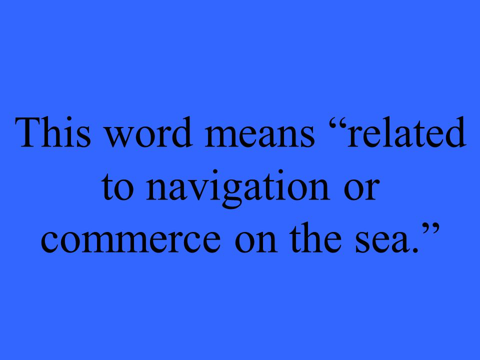 """This word means """"related to navigation or commerce on the sea."""""""