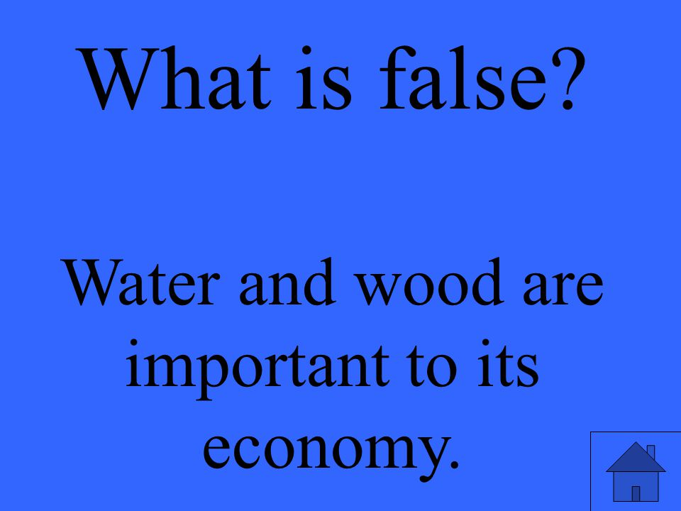 What is false? Water and wood are important to its economy.