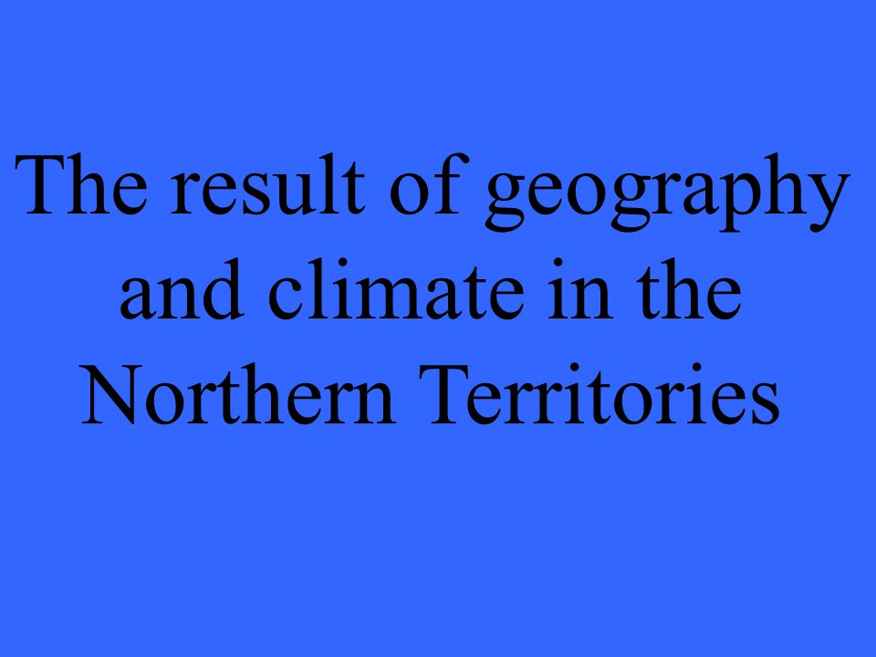 The result of geography and climate in the Northern Territories