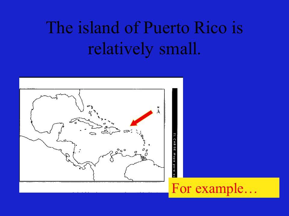 La isla de Puerto Rico es relativamente pequeña. Por ejemplo…