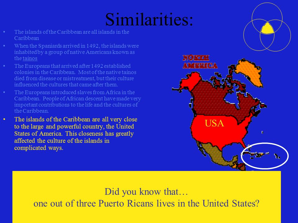 Similarities: The islands of the Caribbean are all islands in the Caribbean When the Spaniards arrived in 1492, the islands were inhabited by a group of native Americans known as the taínos The Europeans that arrived after 1492 established colonies in the Caribbean.