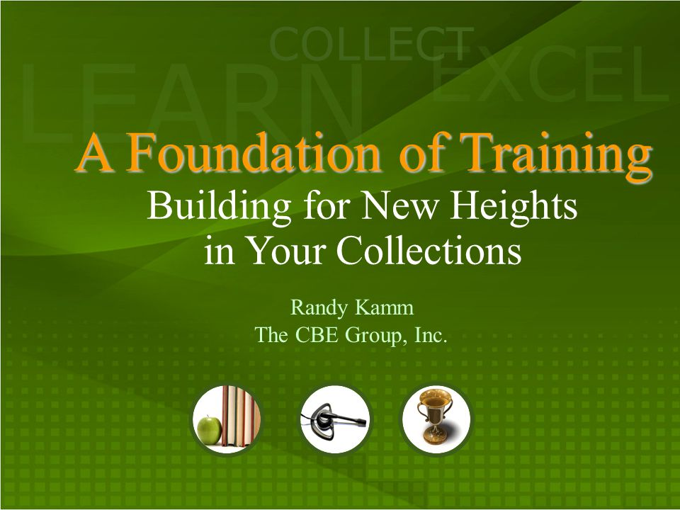 LEARN COLLECT EXCEL A Foundation of Training A Foundation of Training Building for New Heights in Your Collections Randy Kamm The CBE Group, Inc.