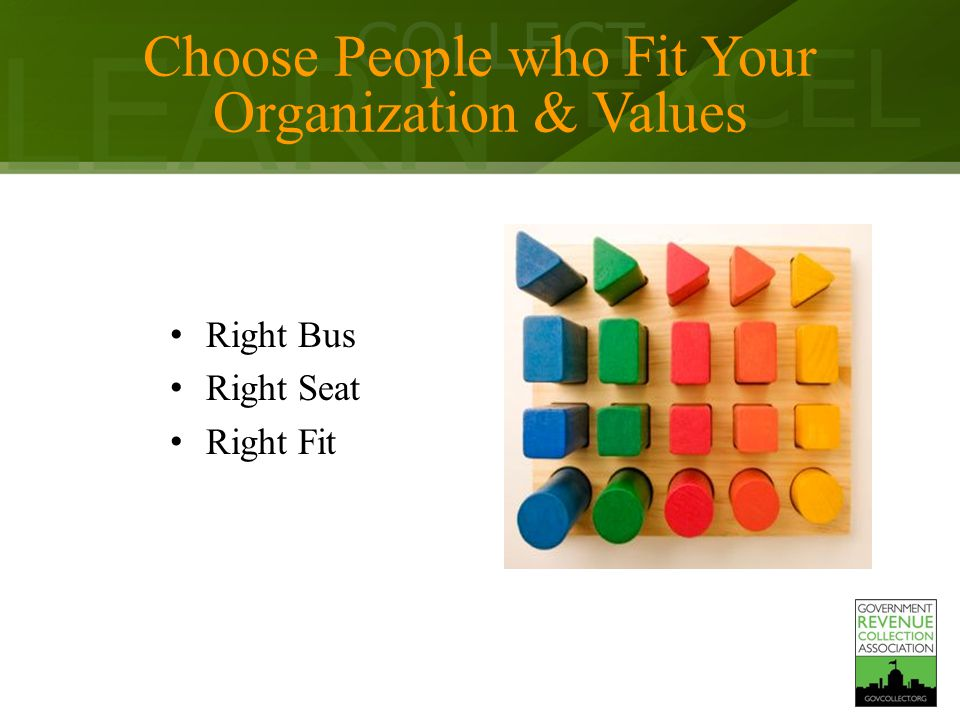 LEARN COLLECT EXCEL Choose People who Fit Your Organization & Values Right Bus Right Seat Right Fit