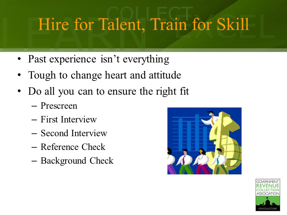 LEARN COLLECT EXCEL Hire for Talent, Train for Skill Past experience isn't everything Tough to change heart and attitude Do all you can to ensure the right fit – Prescreen – First Interview – Second Interview – Reference Check – Background Check