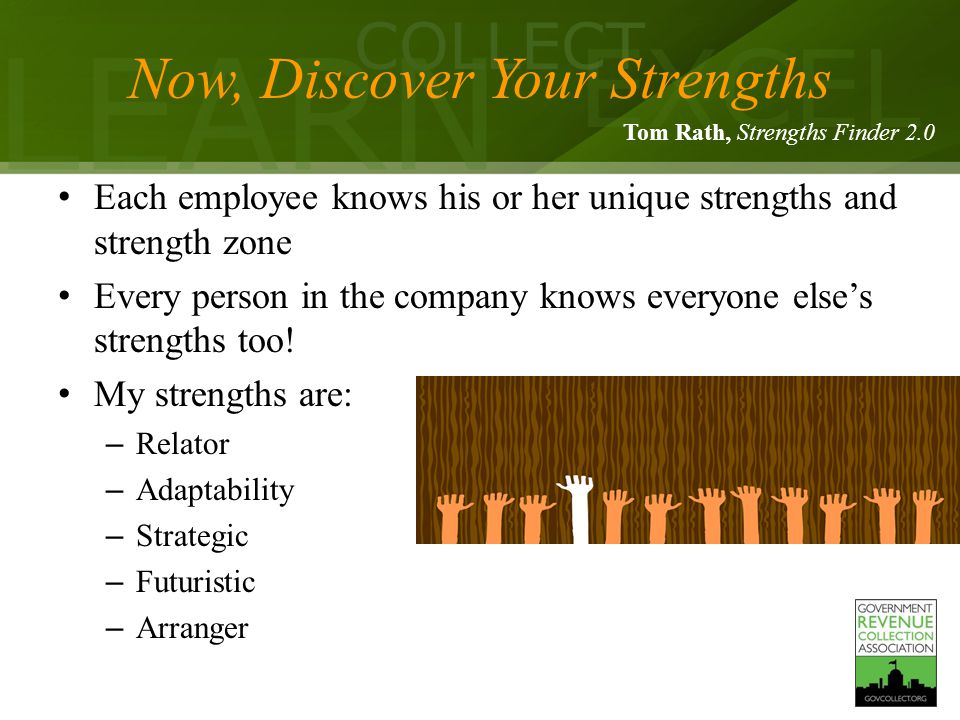 LEARN COLLECT EXCEL Now, Discover Your Strengths Each employee knows his or her unique strengths and strength zone Every person in the company knows everyone else's strengths too.