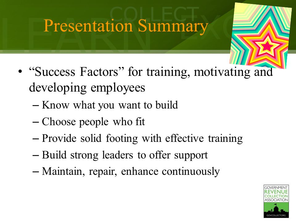 LEARN COLLECT EXCEL Presentation Summary Success Factors for training, motivating and developing employees – Know what you want to build – Choose people who fit – Provide solid footing with effective training – Build strong leaders to offer support – Maintain, repair, enhance continuously