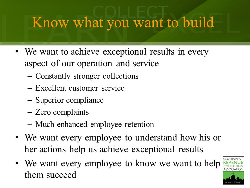 LEARN COLLECT EXCEL Know what you want to build We want to achieve exceptional results in every aspect of our operation and service – Constantly stronger collections – Excellent customer service – Superior compliance – Zero complaints – Much enhanced employee retention We want every employee to understand how his or her actions help us achieve exceptional results We want every employee to know we want to help them succeed