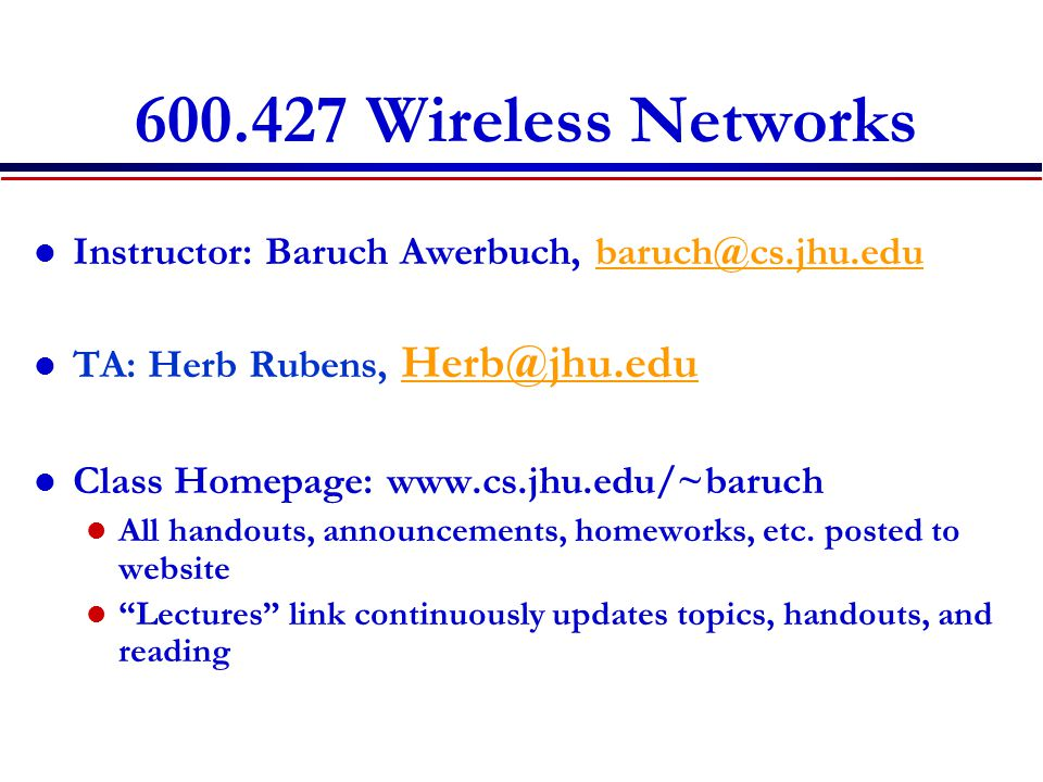 600.427 Wireless Networks Instructor: Baruch Awerbuch, baruch@cs.jhu.edubaruch@cs.jhu.edu TA: Herb Rubens, Herb@jhu.edu Herb@jhu.edu Class Homepage: www.cs.jhu.edu/~baruch All handouts, announcements, homeworks, etc.