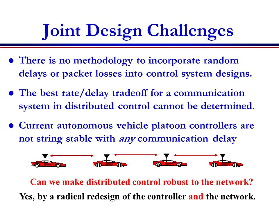 Joint Design Challenges There is no methodology to incorporate random delays or packet losses into control system designs.