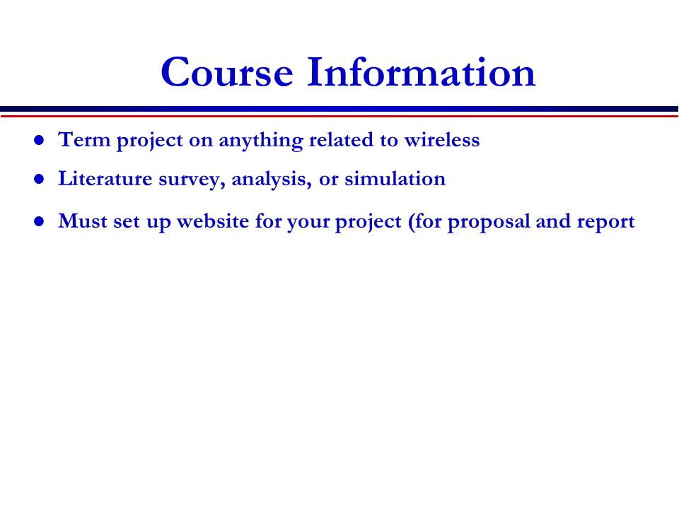 Term project on anything related to wireless Literature survey, analysis, or simulation Must set up website for your project (for proposal and report Course Information
