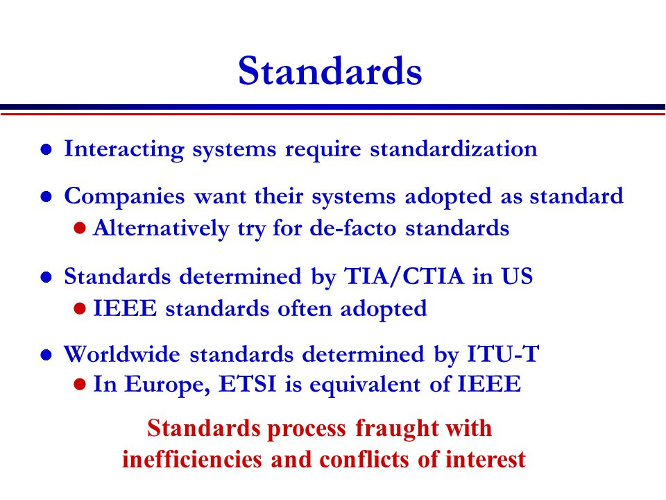 Standards Interacting systems require standardization Companies want their systems adopted as standard Alternatively try for de-facto standards Standards determined by TIA/CTIA in US IEEE standards often adopted Worldwide standards determined by ITU-T In Europe, ETSI is equivalent of IEEE Standards process fraught with inefficiencies and conflicts of interest