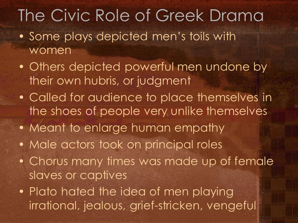 The Civic Role of Greek Drama Some plays depicted men's toils with women Others depicted powerful men undone by their own hubris, or judgment Called f