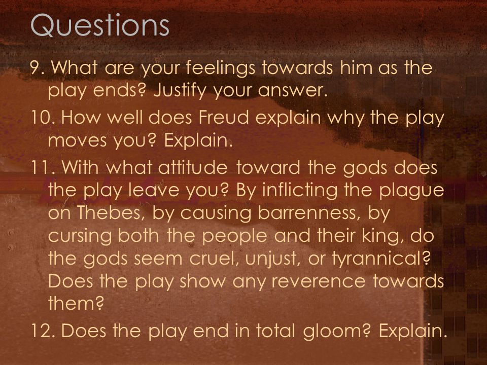 Questions 9. What are your feelings towards him as the play ends? Justify your answer. 10. How well does Freud explain why the play moves you? Explain