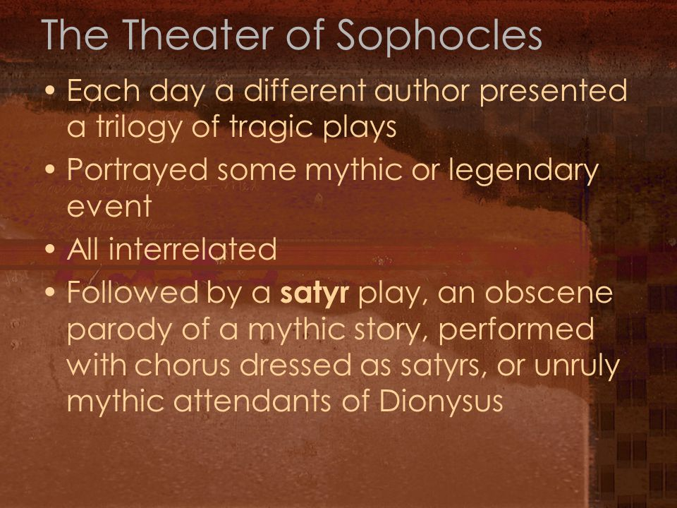 The Theater of Sophocles Each day a different author presented a trilogy of tragic plays Portrayed some mythic or legendary event All interrelated Fol
