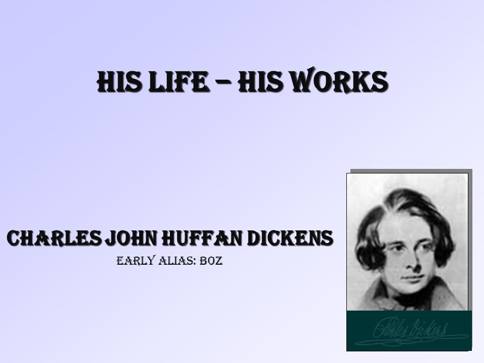 His Life – His Works Charles John Huffan Dickens early alias: Boz