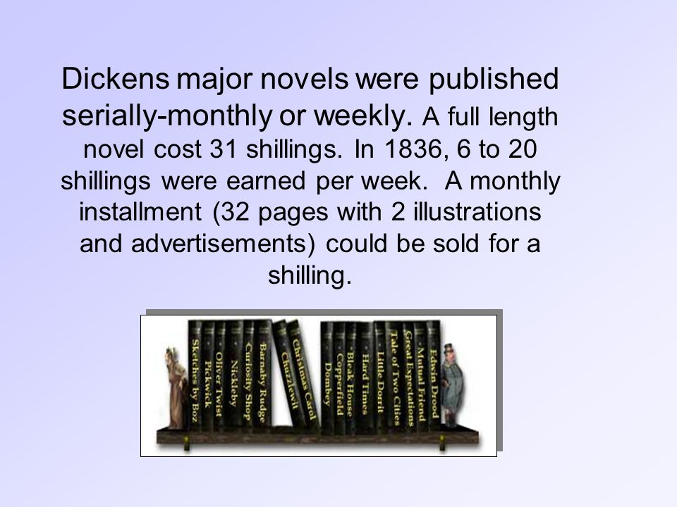 Dickens major novels were published serially-monthly or weekly.