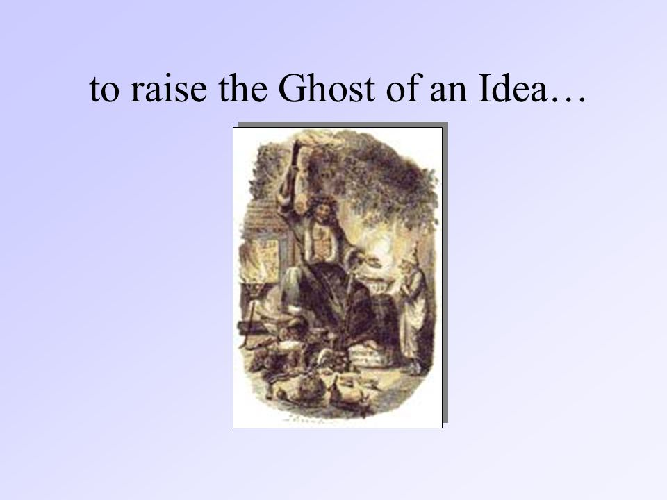 to raise the Ghost of an Idea…