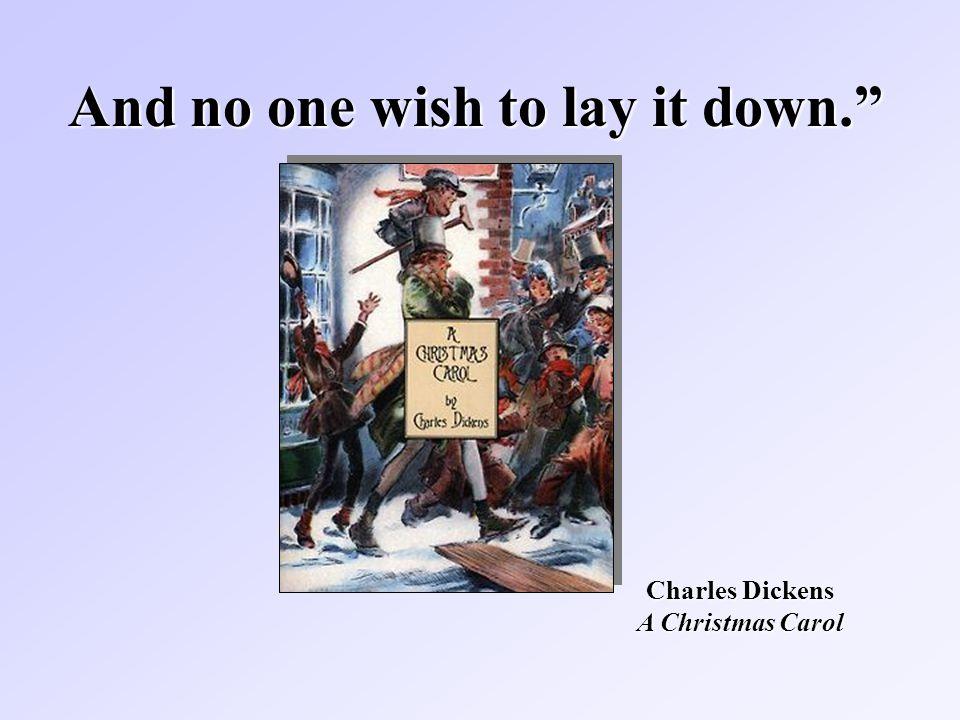 And no one wish to lay it down. Charles Dickens A Christmas Carol