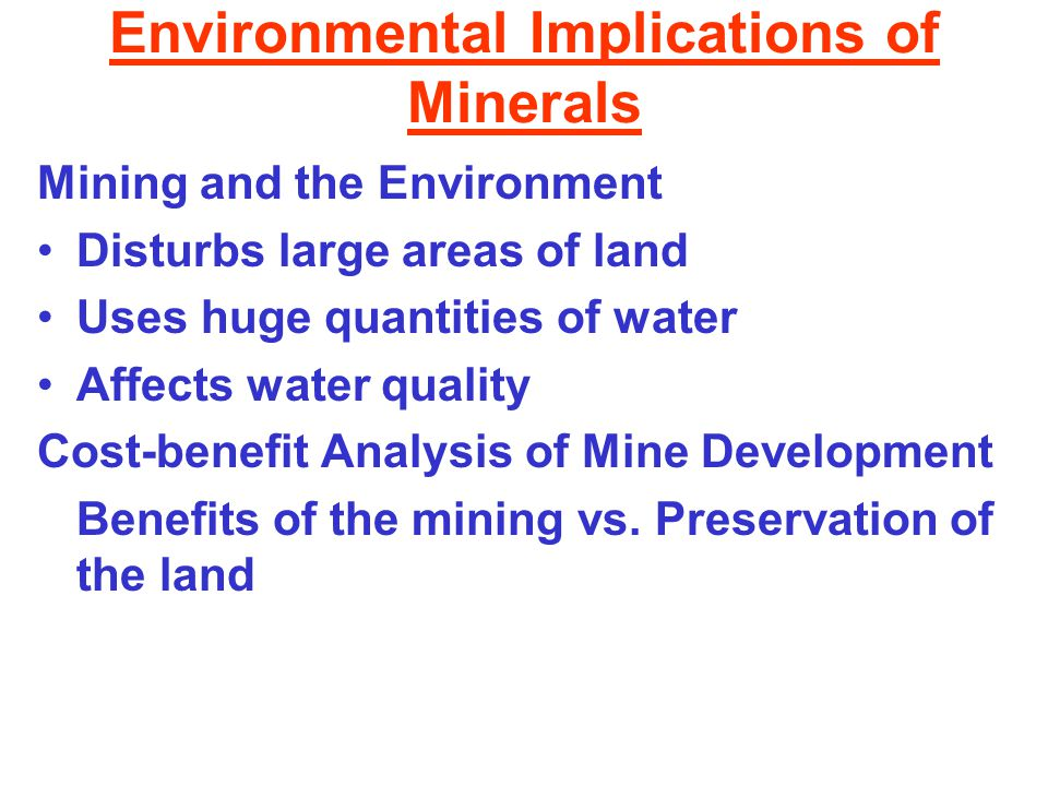 Environmental Implications of Minerals Mining and the Environment Disturbs large areas of land Uses huge quantities of water Affects water quality Cost-benefit Analysis of Mine Development Benefits of the mining vs.