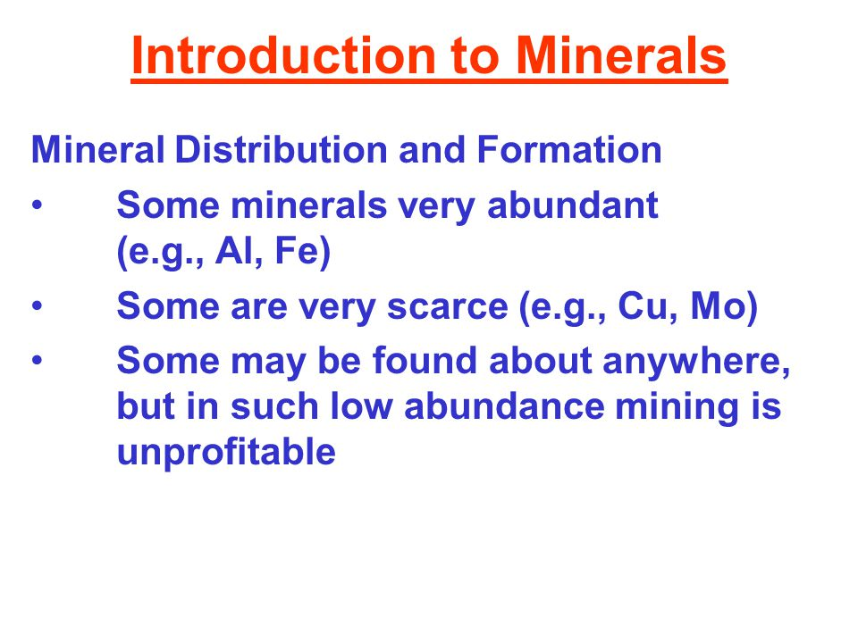 Introduction to Minerals Mineral Distribution and Formation Some minerals very abundant (e.g., Al, Fe) Some are very scarce (e.g., Cu, Mo) Some may be found about anywhere, but in such low abundance mining is unprofitable