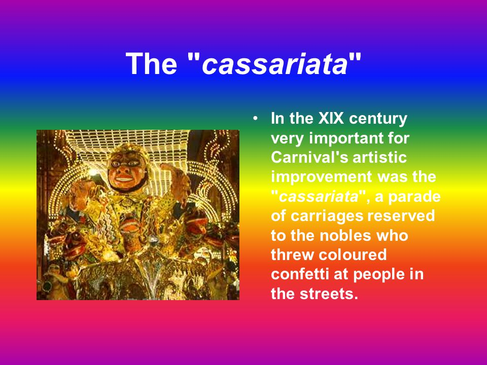 The cassariata In the XIX century very important for Carnival s artistic improvement was the cassariata , a parade of carriages reserved to the nobles who threw coloured confetti at people in the streets.