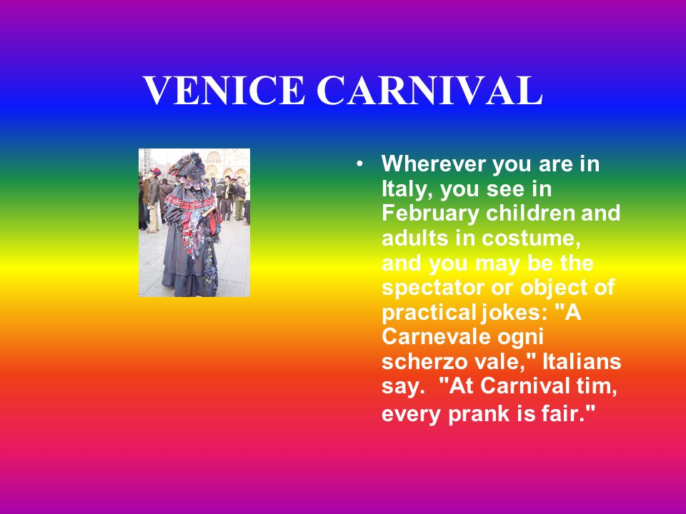 VENICE CARNIVAL Wherever you are in Italy, you see in February children and adults in costume, and you may be the spectator or object of practical jokes: A Carnevale ogni scherzo vale, Italians say.