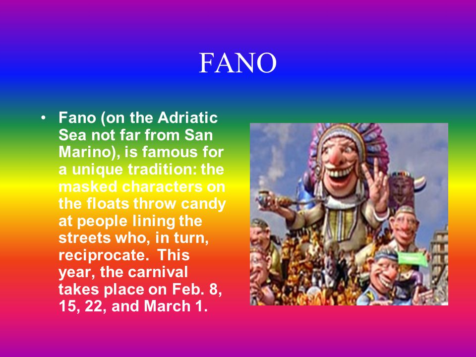Fano (on the Adriatic Sea not far from San Marino), is famous for a unique tradition: the masked characters on the floats throw candy at people lining the streets who, in turn, reciprocate.