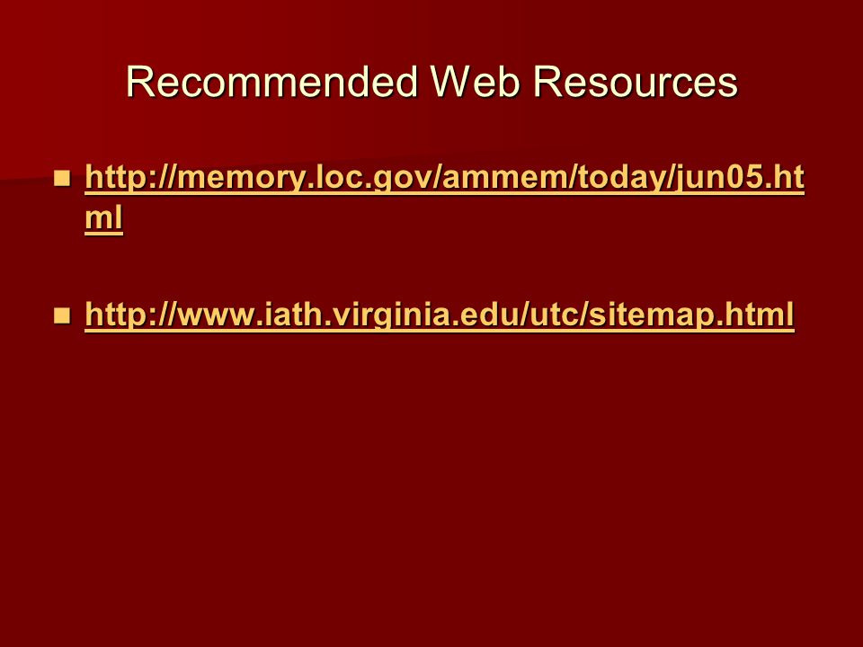 Recommended Web Resources http://memory.loc.gov/ammem/today/jun05.ht ml http://memory.loc.gov/ammem/today/jun05.ht ml http://memory.loc.gov/ammem/today/jun05.ht ml http://memory.loc.gov/ammem/today/jun05.ht ml http://www.iath.virginia.edu/utc/sitemap.html http://www.iath.virginia.edu/utc/sitemap.html http://www.iath.virginia.edu/utc/sitemap.html