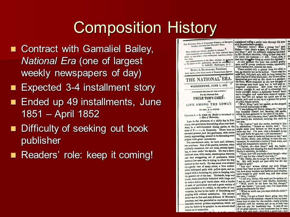 Composition History Contract with Gamaliel Bailey, National Era (one of largest weekly newspapers of day) Contract with Gamaliel Bailey, National Era (one of largest weekly newspapers of day) Expected 3-4 installment story Expected 3-4 installment story Ended up 49 installments, June 1851 – April 1852 Ended up 49 installments, June 1851 – April 1852 Difficulty of seeking out book publisher Difficulty of seeking out book publisher Readers' role: keep it coming.