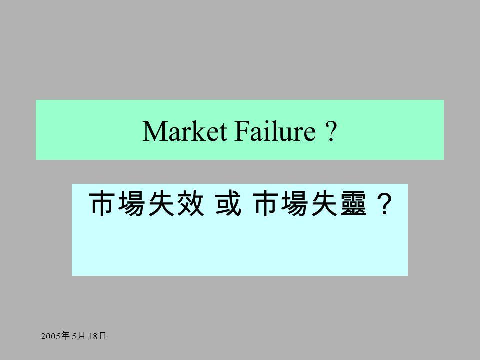 2005 年 5 月 18 日 Market Failure ? 市場失效 或 市場失靈 ?