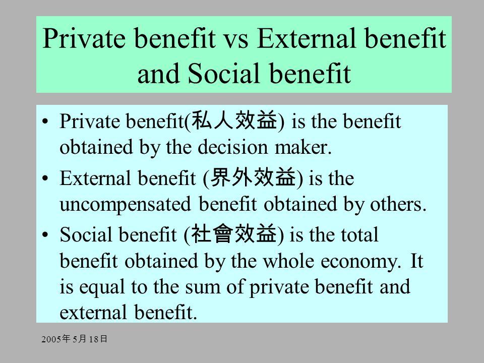2005 年 5 月 18 日 Private benefit vs External benefit and Social benefit Private benefit( 私人效益 ) is the benefit obtained by the decision maker. External