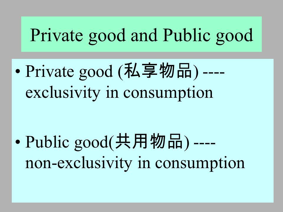 2005 年 5 月 18 日 Private good and Public good Private good ( 私享物品 ) ---- exclusivity in consumption Public good( 共用物品 ) ---- non-exclusivity in consumption
