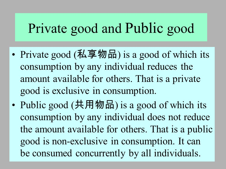2005 年 5 月 18 日 Private good and Public good Private good ( 私享物品 ) is a good of which its consumption by any individual reduces the amount available f