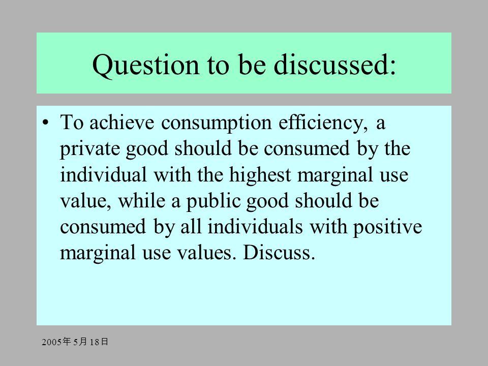 2005 年 5 月 18 日 Question to be discussed: To achieve consumption efficiency, a private good should be consumed by the individual with the highest marg