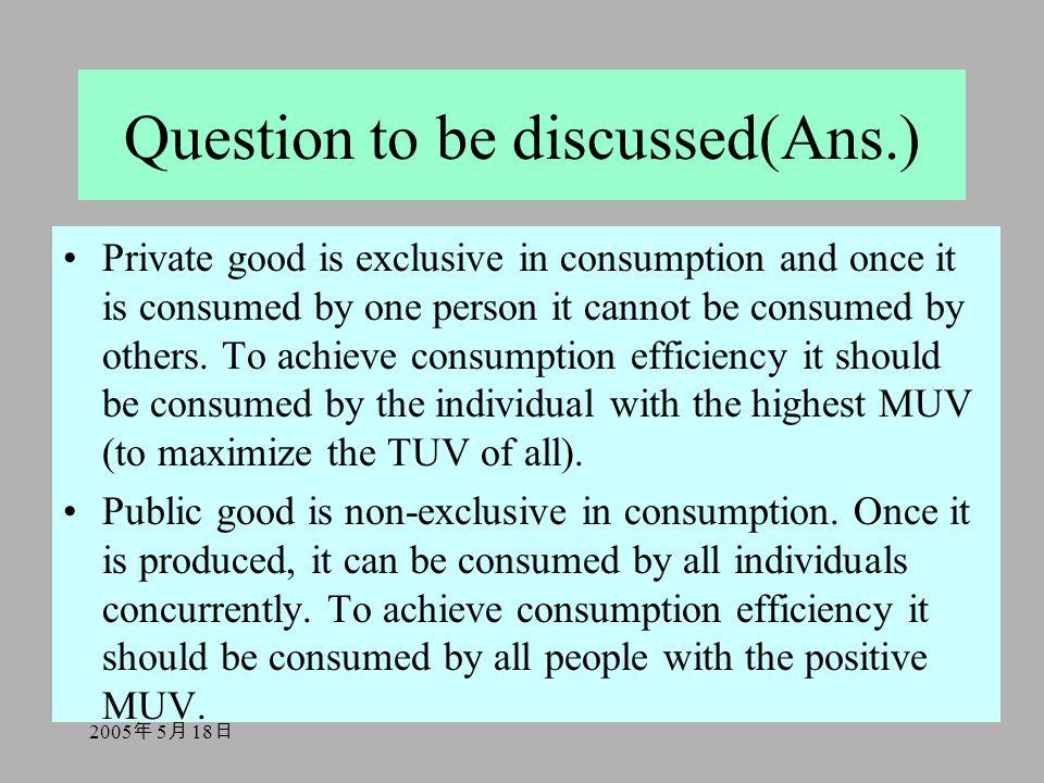 2005 年 5 月 18 日 Question to be discussed(Ans.) Private good is exclusive in consumption and once it is consumed by one person it cannot be consumed by others.