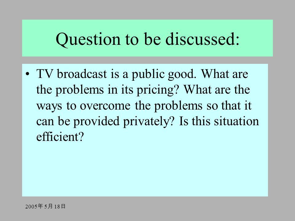 2005 年 5 月 18 日 Question to be discussed: TV broadcast is a public good. What are the problems in its pricing? What are the ways to overcome the probl
