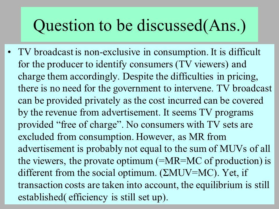 2005 年 5 月 18 日 Question to be discussed(Ans.) TV broadcast is non-exclusive in consumption. It is difficult for the producer to identify consumers (T