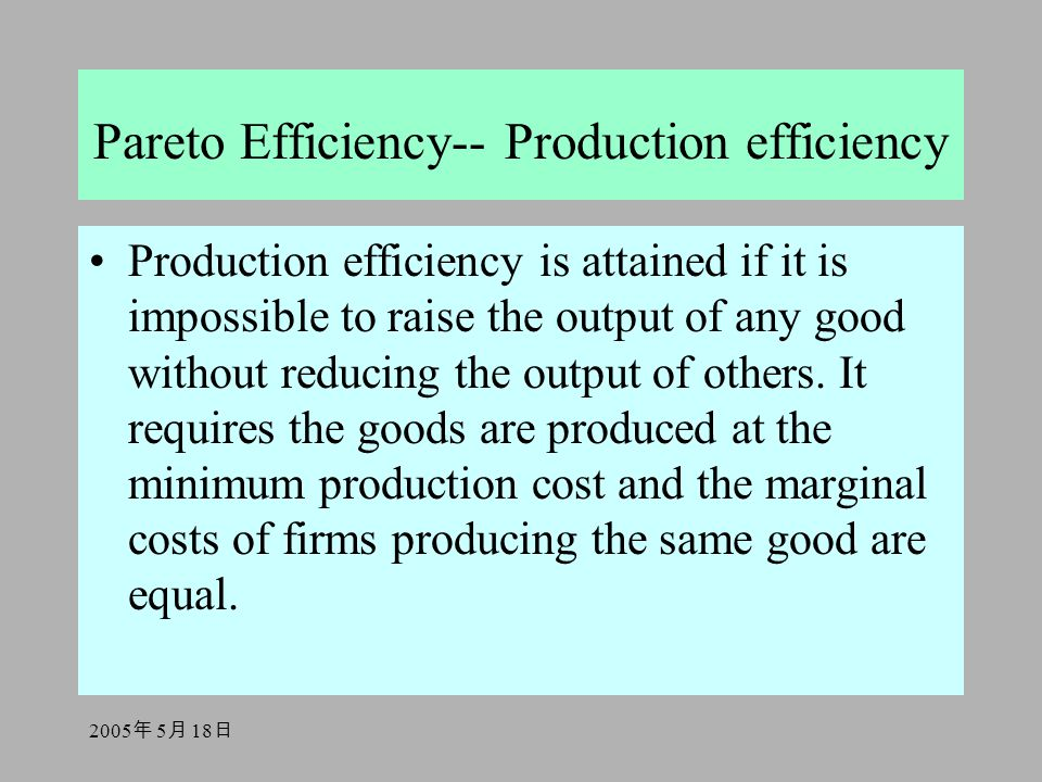 2005 年 5 月 18 日 Pareto Efficiency-- Production efficiency Production efficiency is attained if it is impossible to raise the output of any good without reducing the output of others.