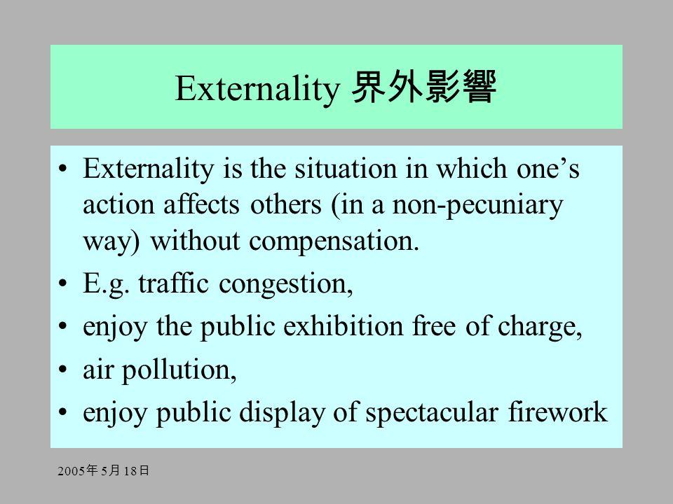 2005 年 5 月 18 日 Externality 界外影響 Externality is the situation in which one's action affects others (in a non-pecuniary way) without compensation. E.g.