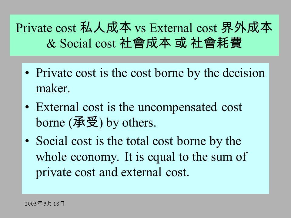 2005 年 5 月 18 日 Private cost 私人成本 vs External cost 界外成本 & Social cost 社會成本 或 社會耗費 Private cost is the cost borne by the decision maker. External cost