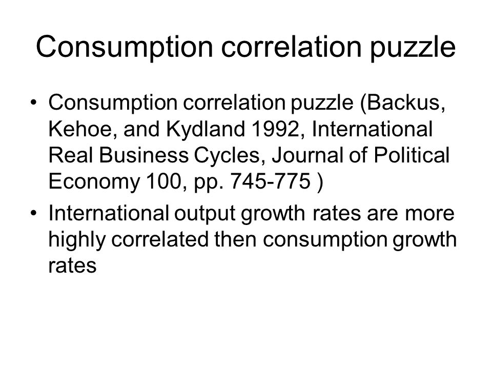 Consumption correlation puzzle Consumption correlation puzzle (Backus, Kehoe, and Kydland 1992, International Real Business Cycles, Journal of Political Economy 100, pp.