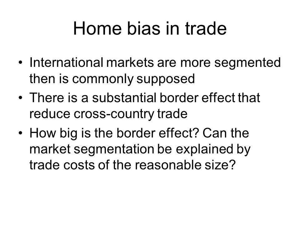 Home bias in trade International markets are more segmented then is commonly supposed There is a substantial border effect that reduce cross-country t